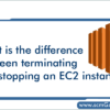terminating-and-stopping-an-ec2-instance